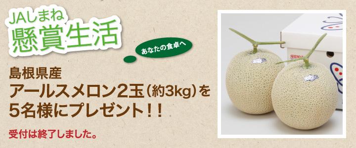 懸賞生活 6月のプレゼント「島根県産アールスメロン2玉(約3kg)」受付は終了しました